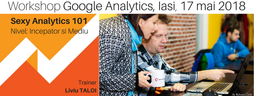 Sexy Analytics 101 - incepatori & mediu Workshop de Google Analytics, 17 Mai 2018, Iasi