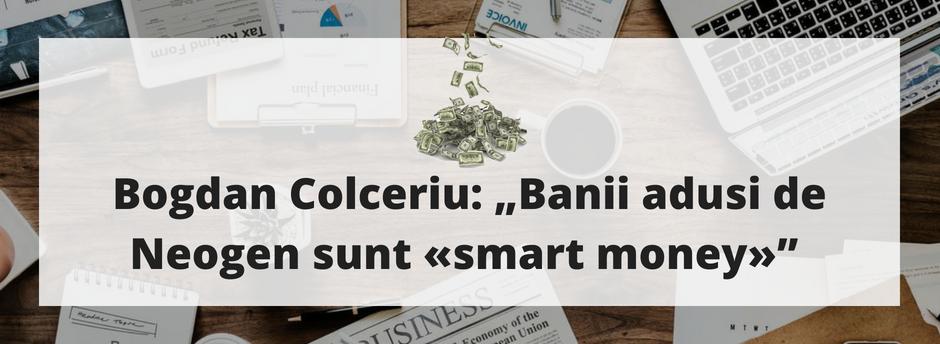 """Bogdan Colceriu: """"Banii adusi de Neogen sunt «smart money»"""""""