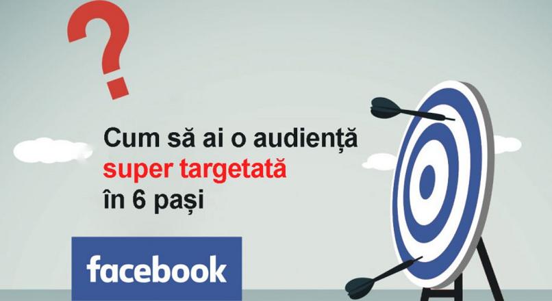 6 pasi pentru a crea o audienta super targetata pe Facebook
