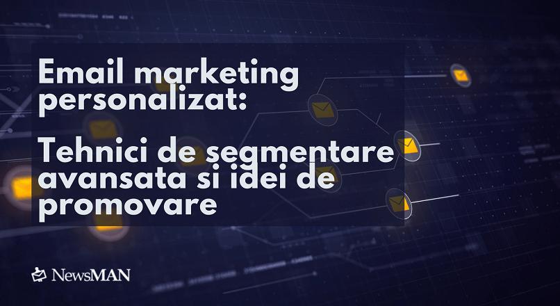 Email marketing personalizat: tehnici de segmentare avansata si idei de promovare
